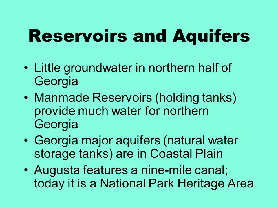 Reservoirs and Aquifers Little groundwater in northern half of Georgia Manmade Reservoirs (holding tanks) provide much water for northern Georgia Georgia major aquifers (natural water storage tanks) are in Coastal Plain Augusta features a nine-mile canal; today it is a National Park Heritage Area