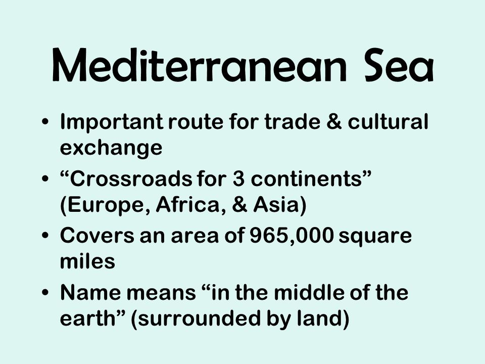 Mediterranean Sea Important route for trade & cultural exchange Crossroads for 3 continents (Europe, Africa, & Asia) Covers an area of 965,000 square miles Name means in the middle of the earth (surrounded by land)