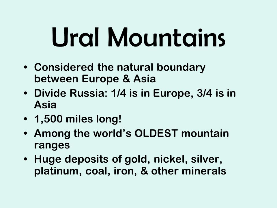 Ural Mountains Considered the natural boundary between Europe & Asia Divide Russia: 1/4 is in Europe, 3/4 is in Asia 1,500 miles long.