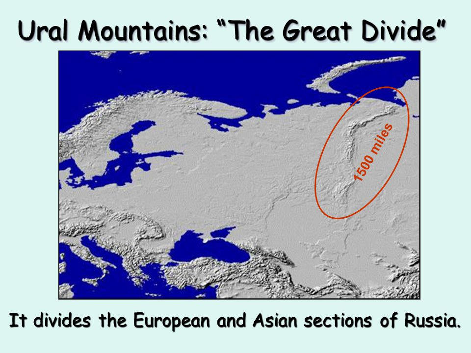 Ural Mountains: The Great Divide It divides the European and Asian sections of Russia. 1500 miles