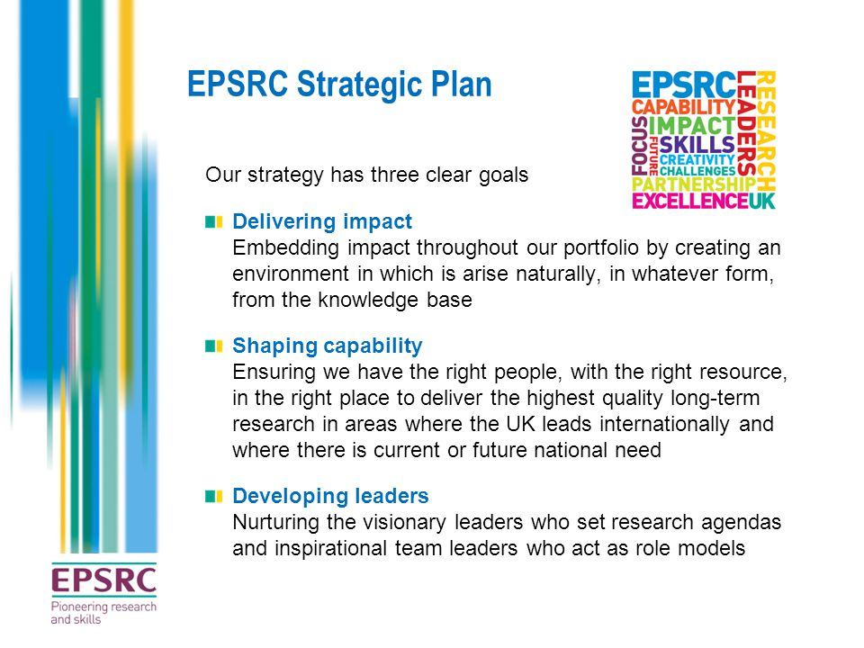 EPSRC Strategic Plan Our strategy has three clear goals Delivering impact Embedding impact throughout our portfolio by creating an environment in which is arise naturally, in whatever form, from the knowledge base Shaping capability Ensuring we have the right people, with the right resource, in the right place to deliver the highest quality long-term research in areas where the UK leads internationally and where there is current or future national need Developing leaders Nurturing the visionary leaders who set research agendas and inspirational team leaders who act as role models