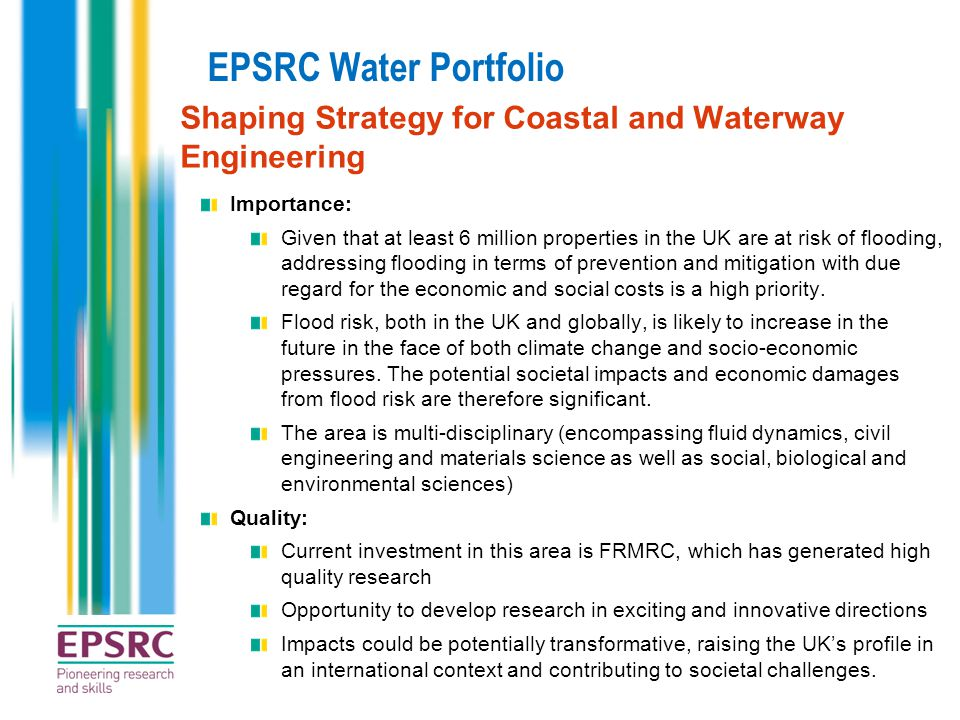 EPSRC Water Portfolio Shaping Strategy for Coastal and Waterway Engineering Importance: Given that at least 6 million properties in the UK are at risk of flooding, addressing flooding in terms of prevention and mitigation with due regard for the economic and social costs is a high priority.