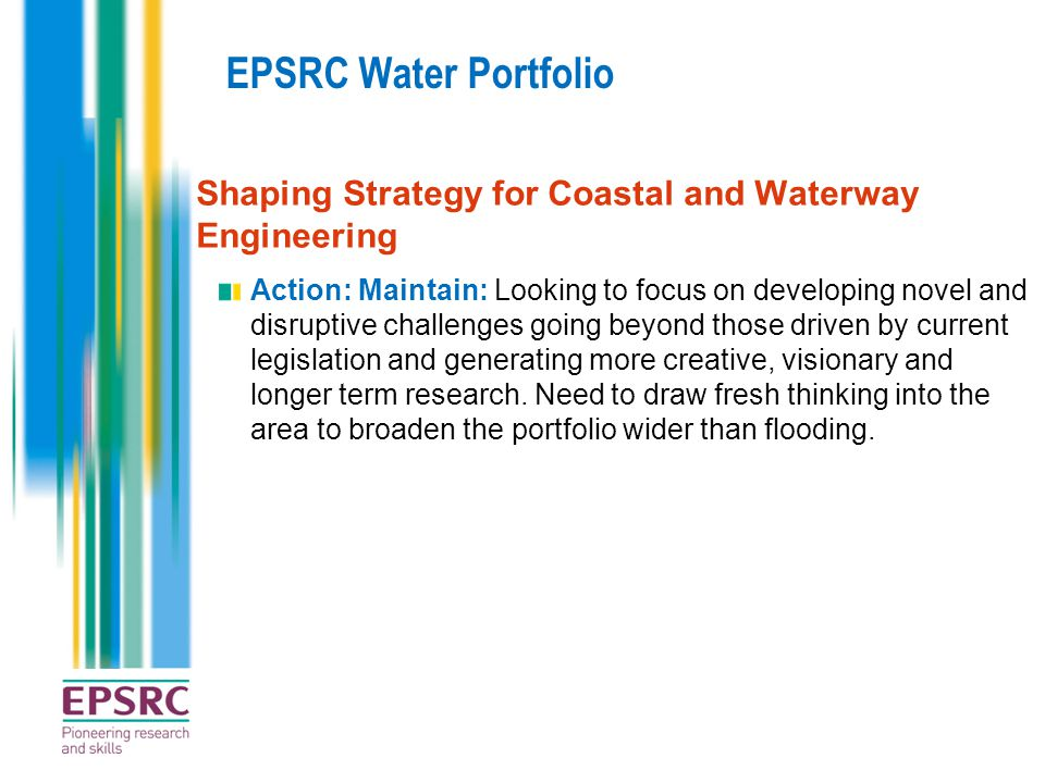 EPSRC Water Portfolio Shaping Strategy for Coastal and Waterway Engineering Action: Maintain: Looking to focus on developing novel and disruptive challenges going beyond those driven by current legislation and generating more creative, visionary and longer term research.
