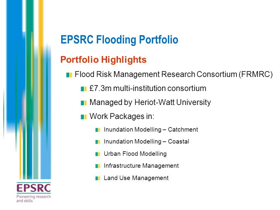 EPSRC Flooding Portfolio Portfolio Highlights Flood Risk Management Research Consortium (FRMRC) £7.3m multi-institution consortium Managed by Heriot-W