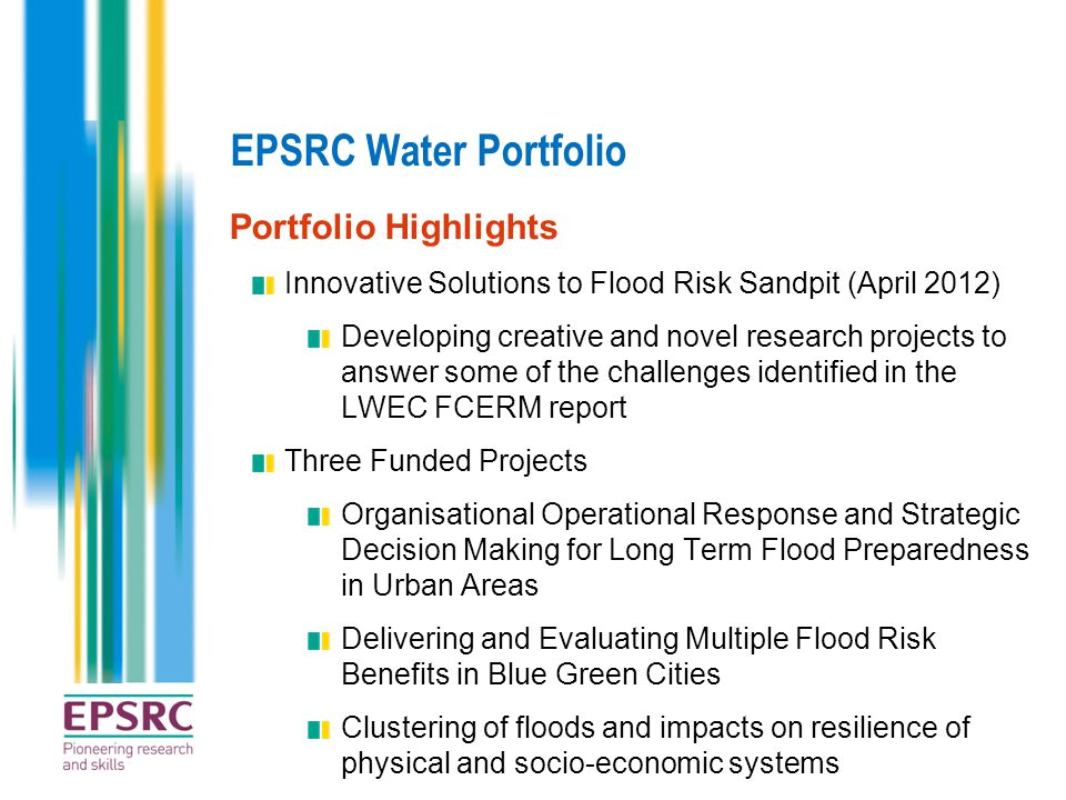 EPSRC Water Portfolio Portfolio Highlights Innovative Solutions to Flood Risk Sandpit (April 2012) Developing creative and novel research projects to answer some of the challenges identified in the LWEC FCERM report Three Funded Projects Organisational Operational Response and Strategic Decision Making for Long Term Flood Preparedness in Urban Areas Delivering and Evaluating Multiple Flood Risk Benefits in Blue Green Cities Clustering of floods and impacts on resilience of physical and socio-economic systems