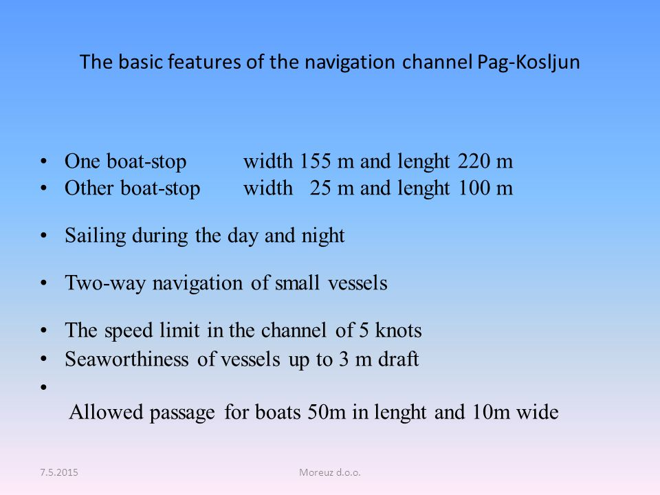 The basic features of the navigation channel Pag-Kosljun One boat-stop width 155 m and lenght 220 m Other boat-stop width 25 m and lenght 100 m Sailing during the day and night Two-way navigation of small vessels The speed limit in the channel of 5 knots Seaworthiness of vessels up to 3 m draft Allowed passage for boats 50m in lenght and 10m wide 7.5.2015Moreuz d.o.o.