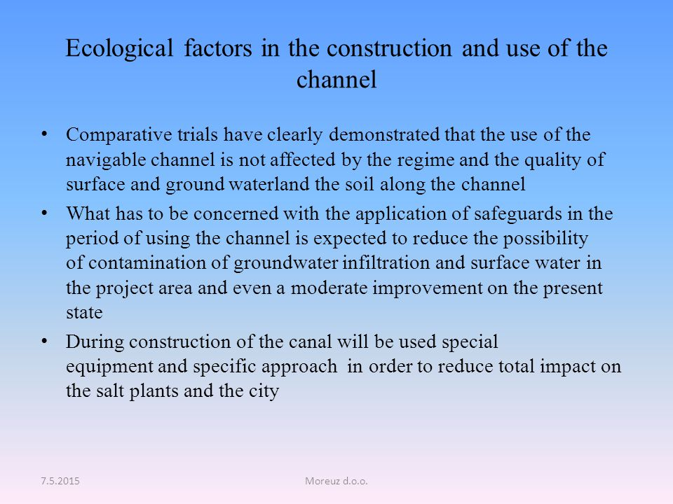 Ecological factors in the construction and use of the channel Comparative trials have clearly demonstrated that the use of the navigable channel is not affected by the regime and the quality of surface and ground waterland the soil along the channel What has to be concerned with the application of safeguards in the period of using the channel is expected to reduce the possibility of contamination of groundwater infiltration and surface water in the project area and even a moderate improvement on the present state During construction of the canal will be used special equipment and specific approach in order to reduce total impact on the salt plants and the city 7.5.2015Moreuz d.o.o.