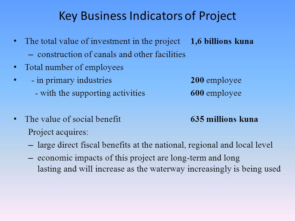 Key Business Indicators of Project The total value of investment in the project 1,6 billions kuna – construction of canals and other facilities Total number of employees - in primary industries200 employee - with the supporting activities 600 employee The value of social benefit635 millions kuna Project acquires: – large direct fiscal benefits at the national, regional and local level – economic impacts of this project are long-term and long lasting and will increase as the waterway increasingly is being used
