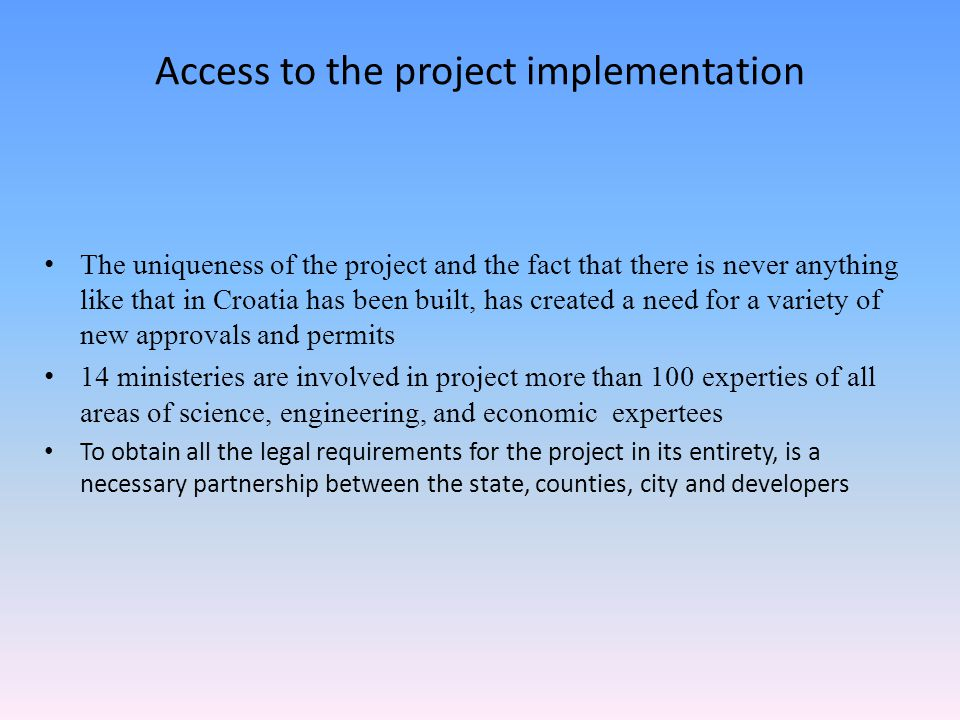 Access to the project implementation The uniqueness of the project and the fact that there is never anything like that in Croatia has been built, has created a need for a variety of new approvals and permits 14 ministeries are involved in project more than 100 experties of all areas of science, engineering, and economic expertees To obtain all the legal requirements for the project in its entirety, is a necessary partnership between the state, counties, city and developers