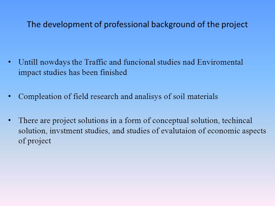 The development of professional background of the project Untill nowdays the Traffic and funcional studies nad Enviromental impact studies has been finished Compleation of field research and analisys of soil materials There are project solutions in a form of conceptual solution, techincal solution, invstment studies, and studies of evalutaion of economic aspects of project