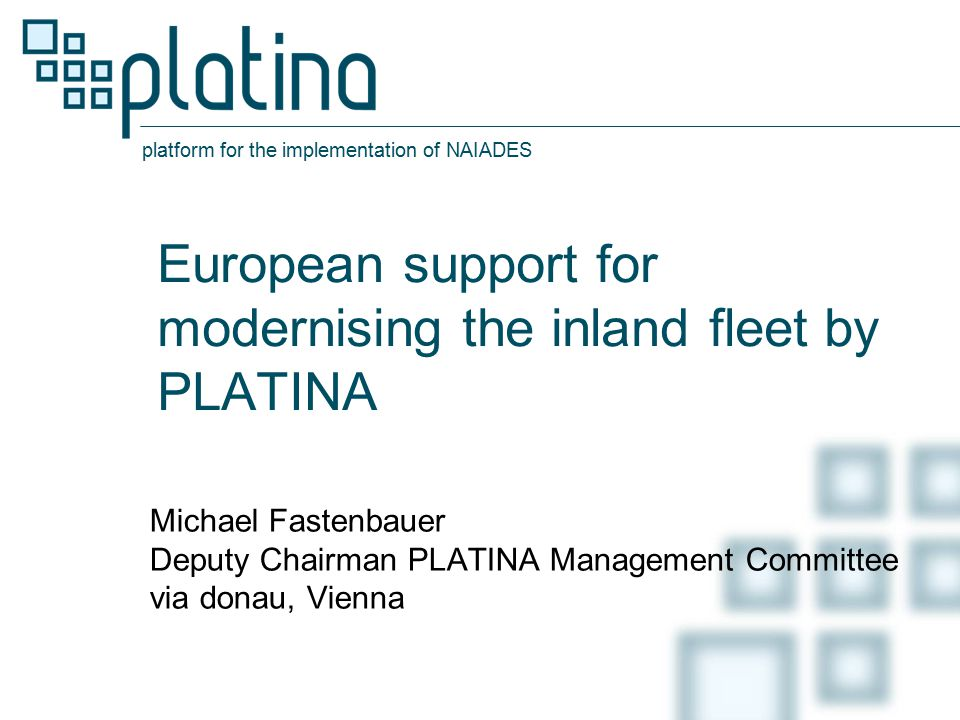 platform for the implementation of NAIADES European support for modernising the inland fleet by PLATINA Michael Fastenbauer Deputy Chairman PLATINA Management Committee via donau, Vienna