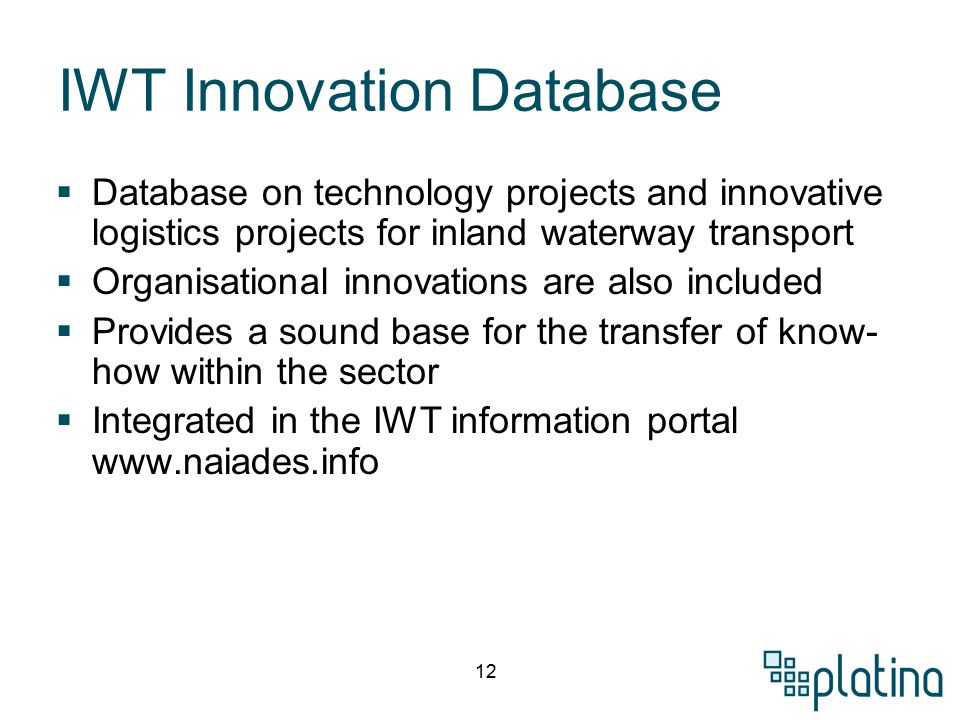 12 IWT Innovation Database  Database on technology projects and innovative logistics projects for inland waterway transport  Organisational innovations are also included  Provides a sound base for the transfer of know- how within the sector  Integrated in the IWT information portal www.naiades.info