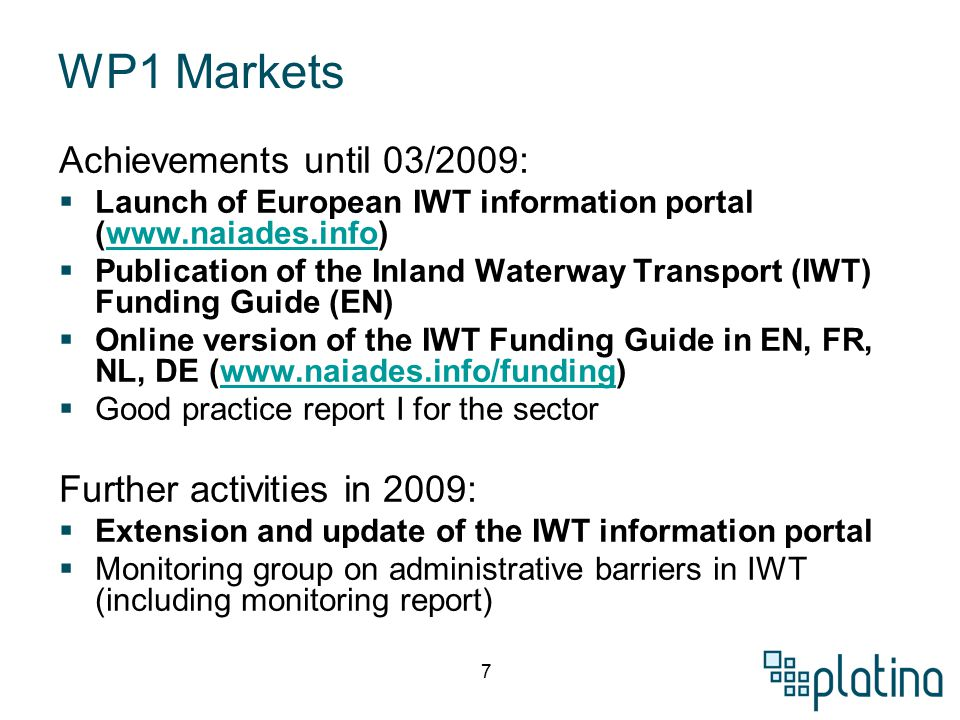 7 WP1 Markets Achievements until 03/2009:  Launch of European IWT information portal (www.naiades.info)www.naiades.info  Publication of the Inland Waterway Transport (IWT) Funding Guide (EN)  Online version of the IWT Funding Guide in EN, FR, NL, DE (www.naiades.info/funding)www.naiades.info/funding  Good practice report I for the sector Further activities in 2009:  Extension and update of the IWT information portal  Monitoring group on administrative barriers in IWT (including monitoring report)