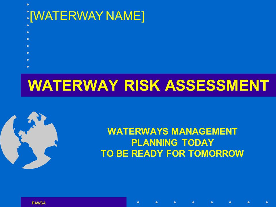 WATERWAY RISK ASSESSMENT WATERWAYS MANAGEMENT PLANNING TODAY TO BE READY FOR TOMORROW PAWSA [WATERWAY NAME]