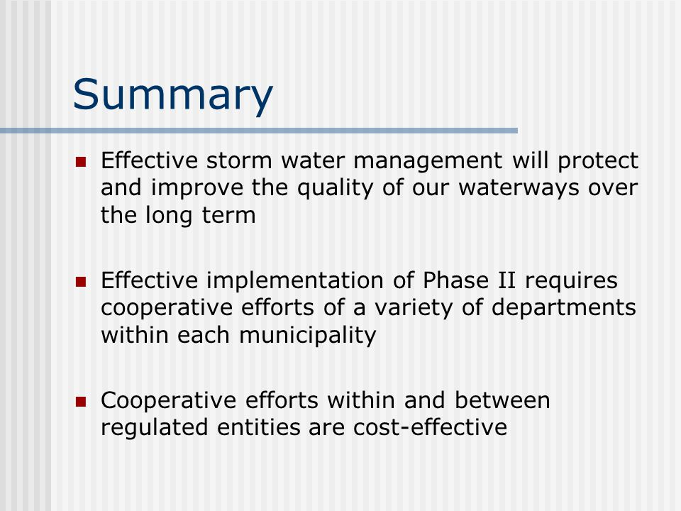 Summary Effective storm water management will protect and improve the quality of our waterways over the long term Effective implementation of Phase II requires cooperative efforts of a variety of departments within each municipality Cooperative efforts within and between regulated entities are cost-effective