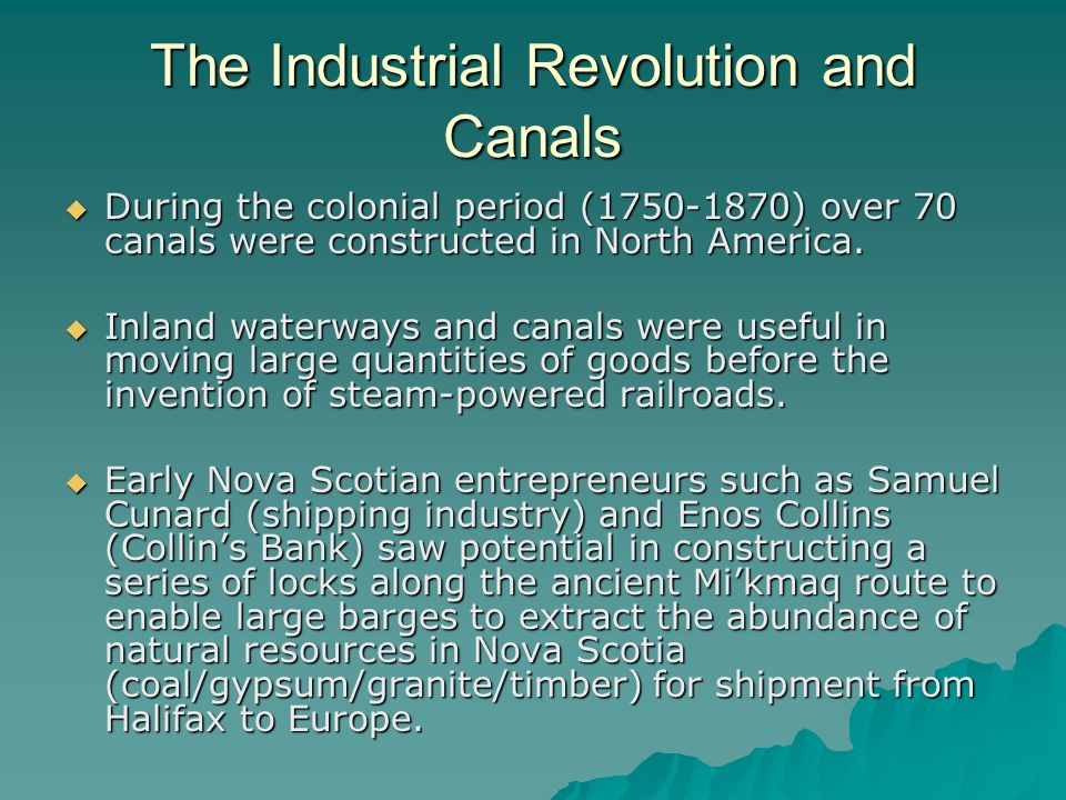 The Industrial Revolution and Canals  During the colonial period (1750-1870) over 70 canals were constructed in North America.  Inland waterways and