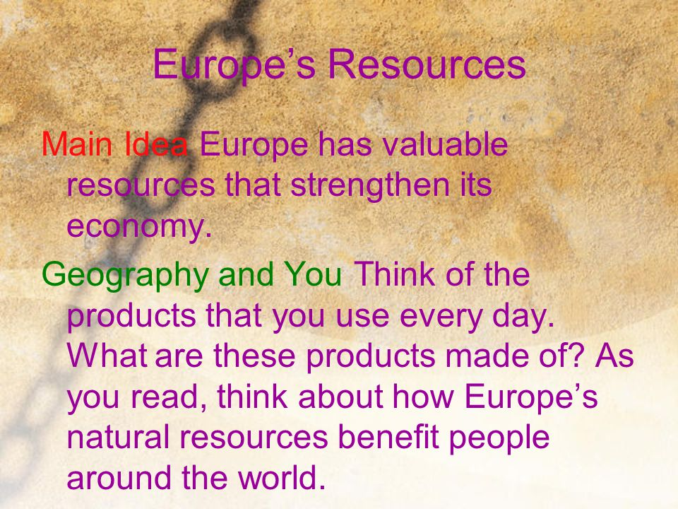 Europe's Resources Main Idea Europe has valuable resources that strengthen its economy. Geography and You Think of the products that you use every day