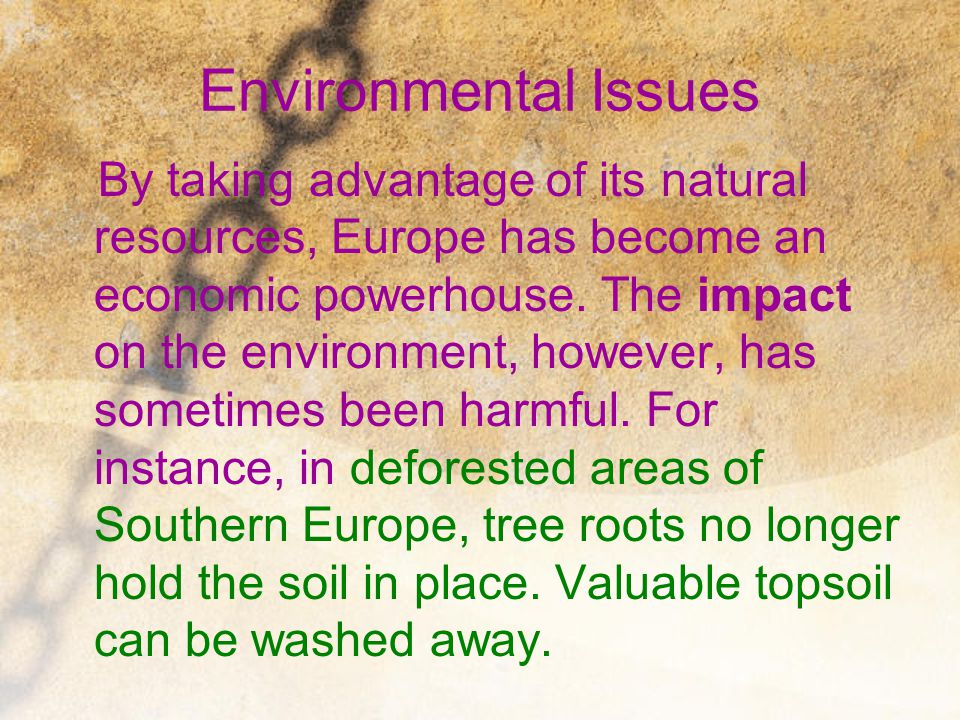 Environmental Issues By taking advantage of its natural resources, Europe has become an economic powerhouse. The impact on the environment, however, h