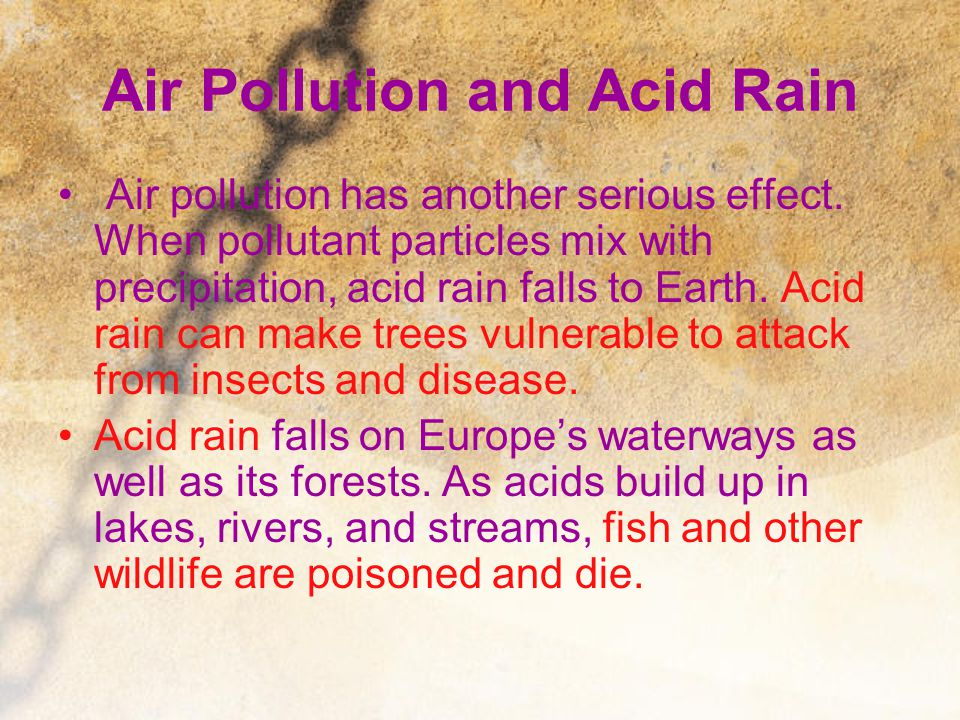 Air Pollution and Acid Rain Air pollution has another serious effect. When pollutant particles mix with precipitation, acid rain falls to Earth. Acid