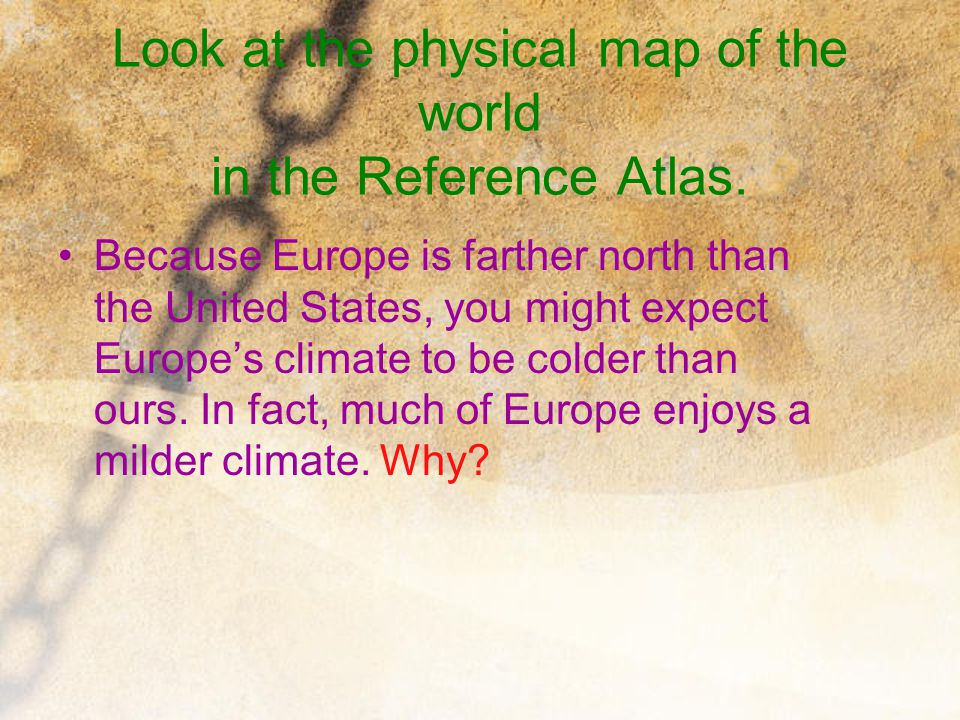 Look at the physical map of the world in the Reference Atlas. Because Europe is farther north than the United States, you might expect Europe's climat