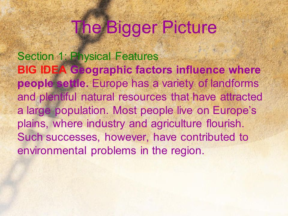 The Bigger Picture Section 1: Physical Features BIG IDEA Geographic factors influence where people settle. Europe has a variety of landforms and plent