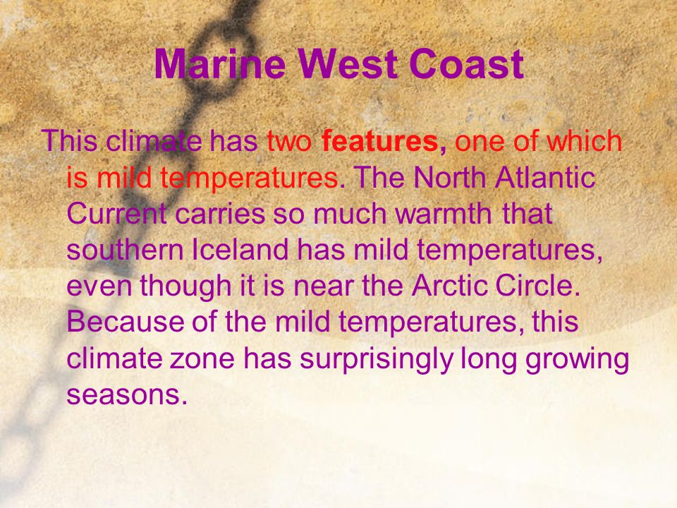 Marine West Coast This climate has two features, one of which is mild temperatures. The North Atlantic Current carries so much warmth that southern Ic