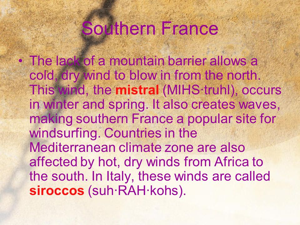 Southern France The lack of a mountain barrier allows a cold, dry wind to blow in from the north. This wind, the mistral (MIHS∙truhl), occurs in winte