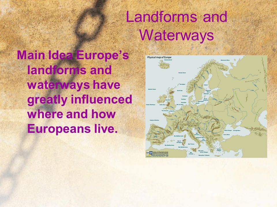 Landforms and Waterways Main Idea Europe's landforms and waterways have greatly influenced where and how Europeans live.