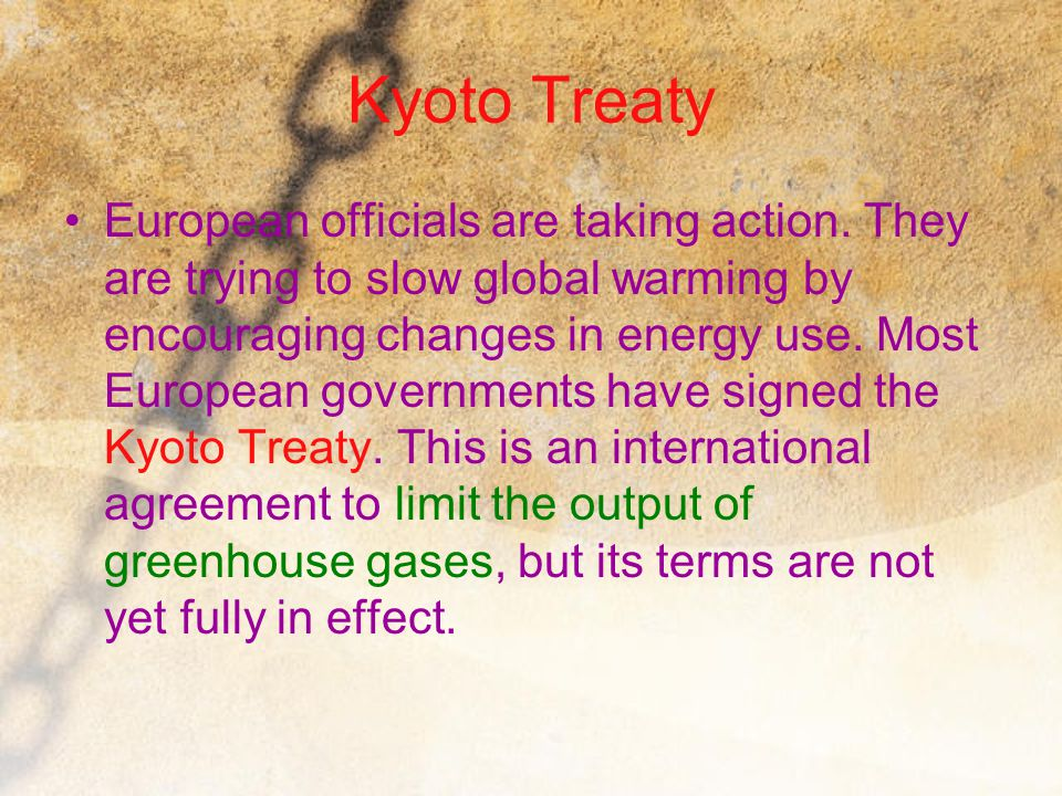 Kyoto Treaty European officials are taking action. They are trying to slow global warming by encouraging changes in energy use. Most European governme