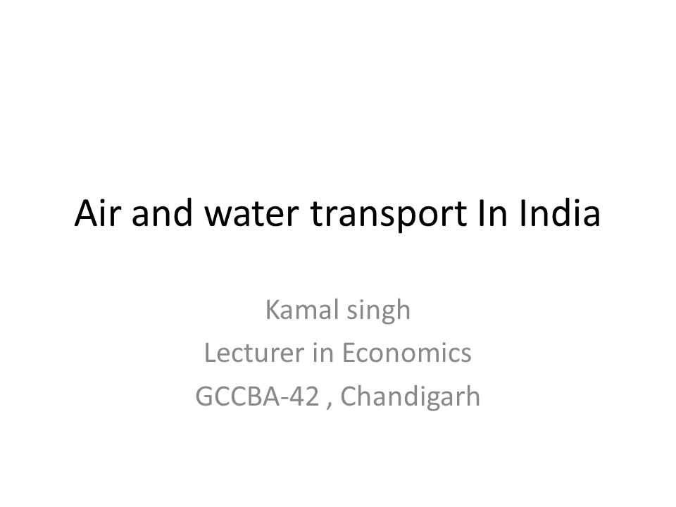Air and water transport In India Kamal singh Lecturer in Economics GCCBA-42, Chandigarh