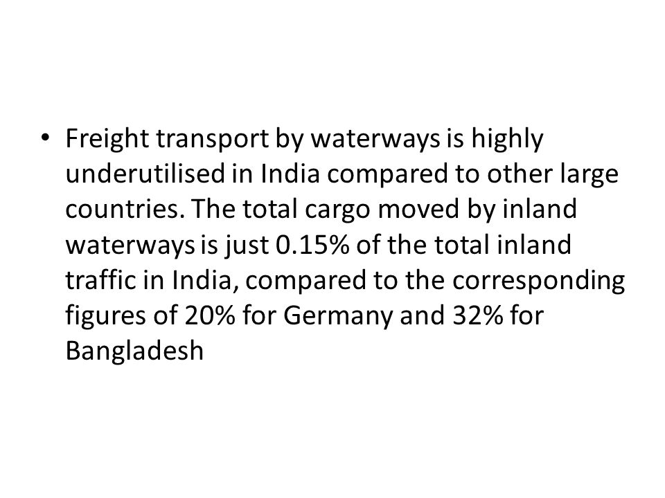 Freight transport by waterways is highly underutilised in India compared to other large countries. The total cargo moved by inland waterways is just 0