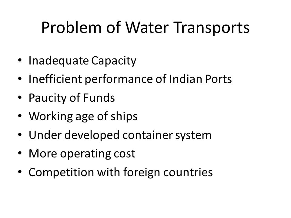 Problem of Water Transports Inadequate Capacity Inefficient performance of Indian Ports Paucity of Funds Working age of ships Under developed container system More operating cost Competition with foreign countries