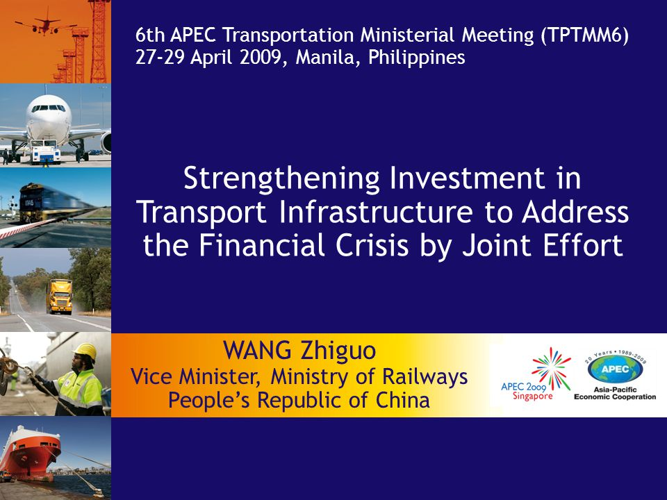 Strengthening Investment in Transport Infrastructure to Address the Financial Crisis by Joint Effort 6th APEC Transportation Ministerial Meeting (TPTMM6) 27-29 April 2009, Manila, Philippines WANG Zhiguo Vice Minister, Ministry of Railways People's Republic of China