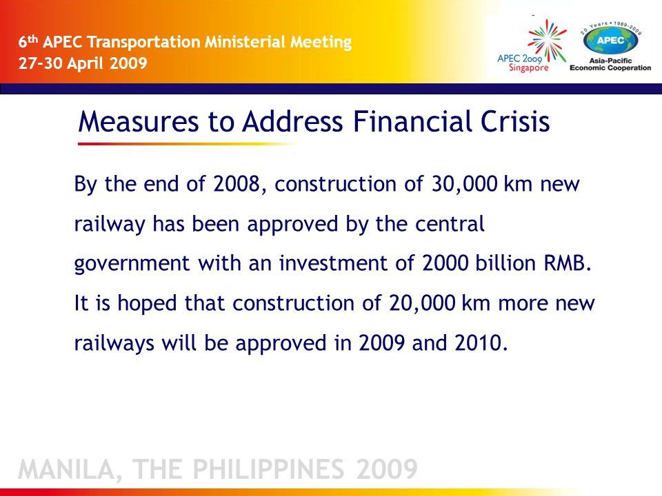 Measures to Address Financial Crisis MANILA, THE PHILIPPINES 2009 6 th APEC Transportation Ministerial Meeting 27-30 April 2009 By the end of 2008, construction of 30,000 km new railway has been approved by the central government with an investment of 2000 billion RMB.
