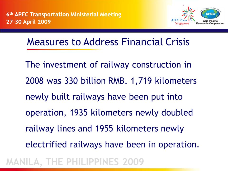 Measures to Address Financial Crisis MANILA, THE PHILIPPINES 2009 6 th APEC Transportation Ministerial Meeting 27-30 April 2009 The investment of railway construction in 2008 was 330 billion RMB.