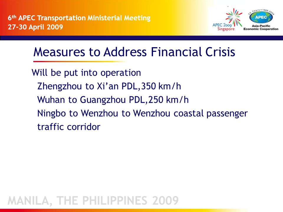 Measures to Address Financial Crisis MANILA, THE PHILIPPINES 2009 6 th APEC Transportation Ministerial Meeting 27-30 April 2009 Will be put into operation Zhengzhou to Xi'an PDL,350 km/h Wuhan to Guangzhou PDL,250 km/h Ningbo to Wenzhou to Wenzhou coastal passenger traffic corridor