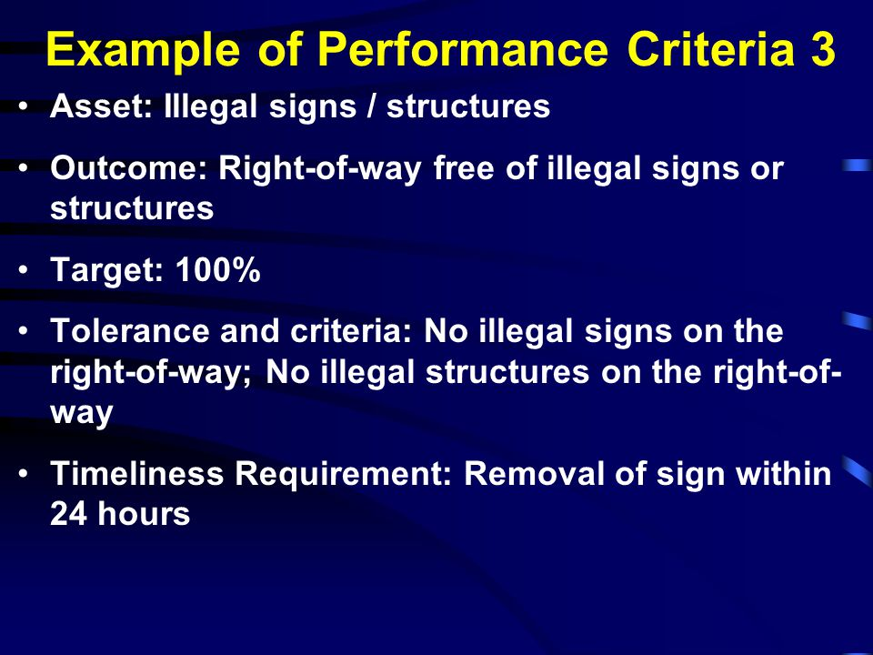 Example of Performance Criteria 4 Asset: Concrete Barriers Outcome: Safe; Structurally sound Target: 90% Tolerance and criteria: Free of vegetation; 90% free of obstruction Timeliness Requirement: Damaged or misaligned barriers due to accidents/incidents shall be mitigated immediately upon notification or discovery or before accident scene is cleared; Repair to barriers shall be completed within 10 days of notification or discovery