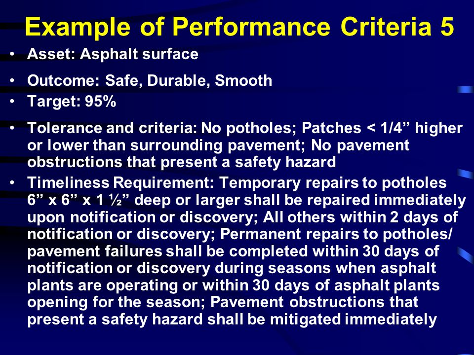 Example of Performance Criteria 6 Asset: Concrete surface Outcome: Safe, Durable, Smooth Target: 95% Tolerance and criteria: No potholes; 1/2 wide; 1 deep; < 25% of joint material missing; No grass growing in joint; No pavement obstructions that present a safety hazard Timeliness Requirement: Temporary repairs to potholes 6 x 6 x 1 ½ deep or larger shall be repaired immediately upon notification.