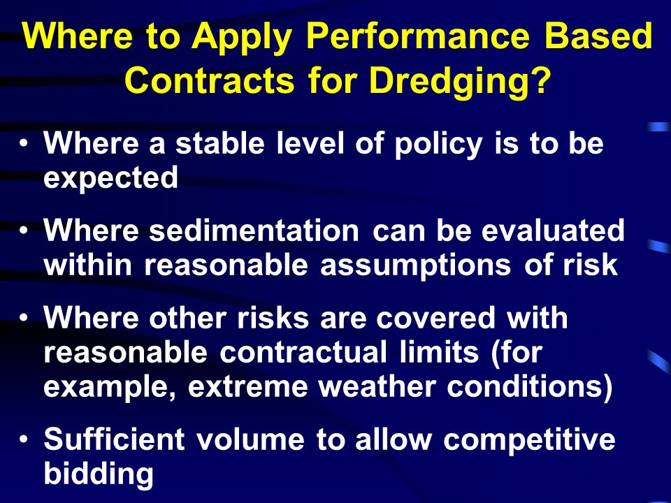 Example of Performance Based Contract (PBC) for Dredging BAHIA BLANCA, Argentina A 5-year PBC for maintenance dredging Phase 1: Capital dredging; Opening Volume preset at 1 million m3; when real opening volume is measured the contract value was adjusted accordingly Phase 2: Maintenance dredging during remained of 5-year period The bid price was comprised of 60 equal monthly payments, plus the initial dredging