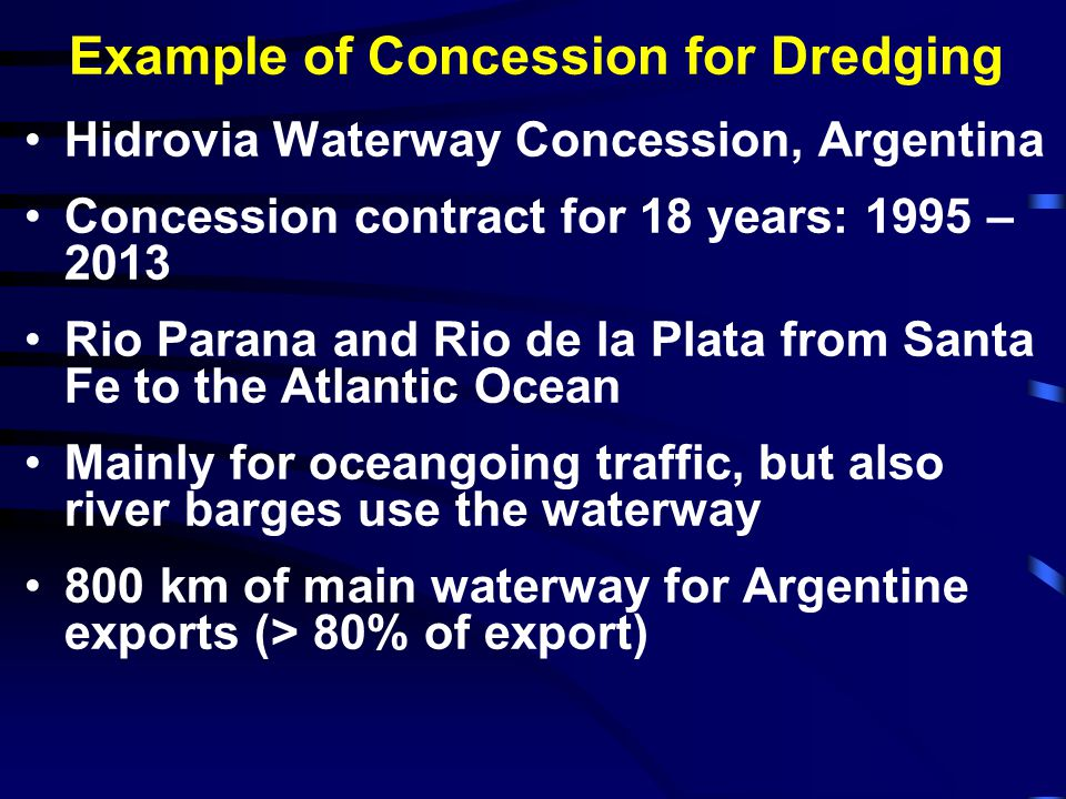 Hidrovia Waterway Concession Risk of sedimentation and traffic born by the concessionaire The works include: Capital dredging and installation of buoys in 1995-1996; Deepening works from 9.8 m 10.4 m navigation channel; 800 km maintenance dredging – about 22 million m3/year; Maintenance of the buoys and beacons; Toll system Contract clause includes guaranteed depths and safety all year round, 24 hours per day
