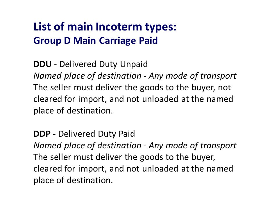 List of main Incoterm types: Group D Main Carriage Paid DDU - Delivered Duty Unpaid Named place of destination - Any mode of transport The seller must deliver the goods to the buyer, not cleared for import, and not unloaded at the named place of destination.