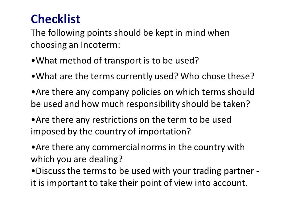 Checklist The following points should be kept in mind when choosing an Incoterm: What method of transport is to be used.