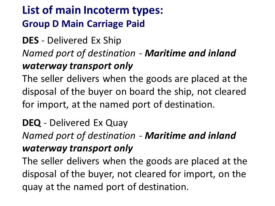 List of main Incoterm types: Group D Main Carriage Paid DES - Delivered Ex Ship Named port of destination - Maritime and inland waterway transport only The seller delivers when the goods are placed at the disposal of the buyer on board the ship, not cleared for import, at the named port of destination.