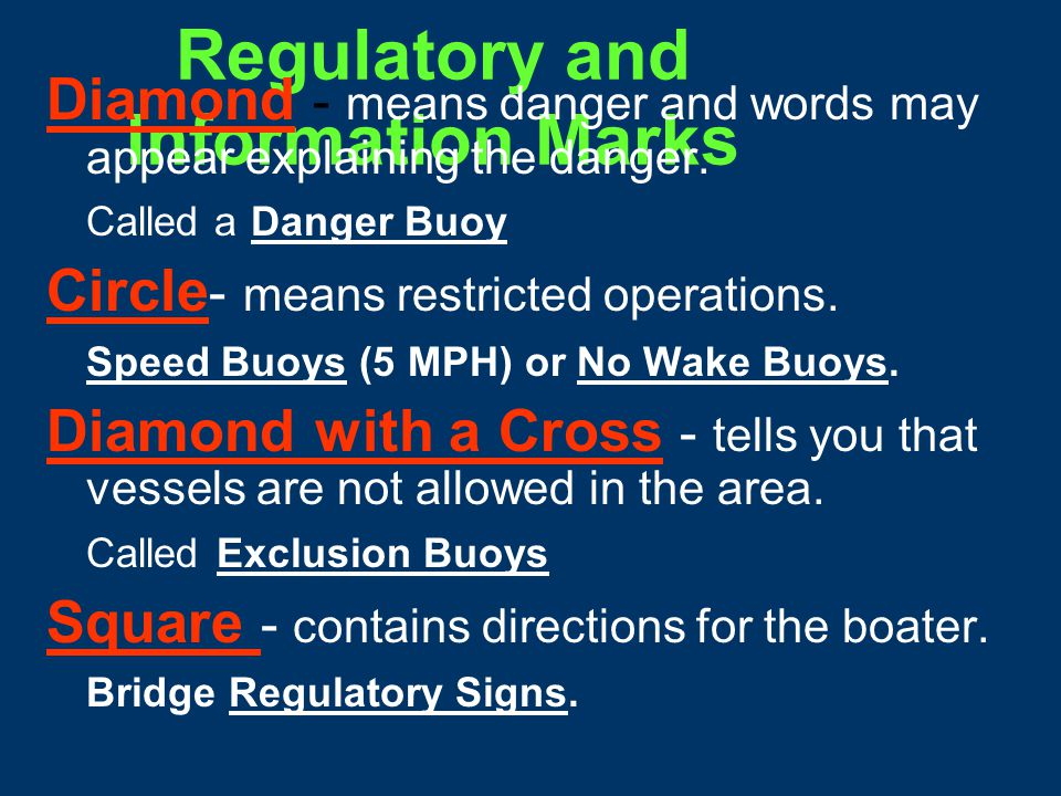 Regulatory and Information Marks Purpose: Alert the mariner to such things as submerged pipes, no wake zones, etc.