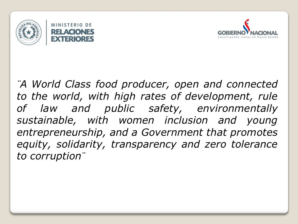 ¨A World Class food producer, open and connected to the world, with high rates of development, rule of law and public safety, environmentally sustainable, with women inclusion and young entrepreneurship, and a Government that promotes equity, solidarity, transparency and zero tolerance to corruption¨