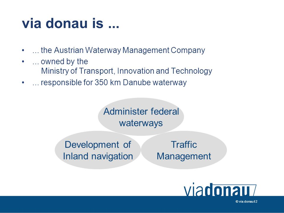 © via donau I 2 via donau is...... the Austrian Waterway Management Company... owned by the Ministry of Transport, Innovation and Technology... respon