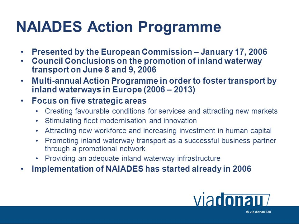 © via donau I 30 NAIADES Action Programme Presented by the European Commission – January 17, 2006 Council Conclusions on the promotion of inland waterway transport on June 8 and 9, 2006 Multi-annual Action Programme in order to foster transport by inland waterways in Europe (2006 – 2013) Focus on five strategic areas Creating favourable conditions for services and attracting new markets Stimulating fleet modernisation and innovation Attracting new workforce and increasing investment in human capital Promoting inland waterway transport as a successful business partner through a promotional network Providing an adequate inland waterway infrastructure Implementation of NAIADES has started already in 2006