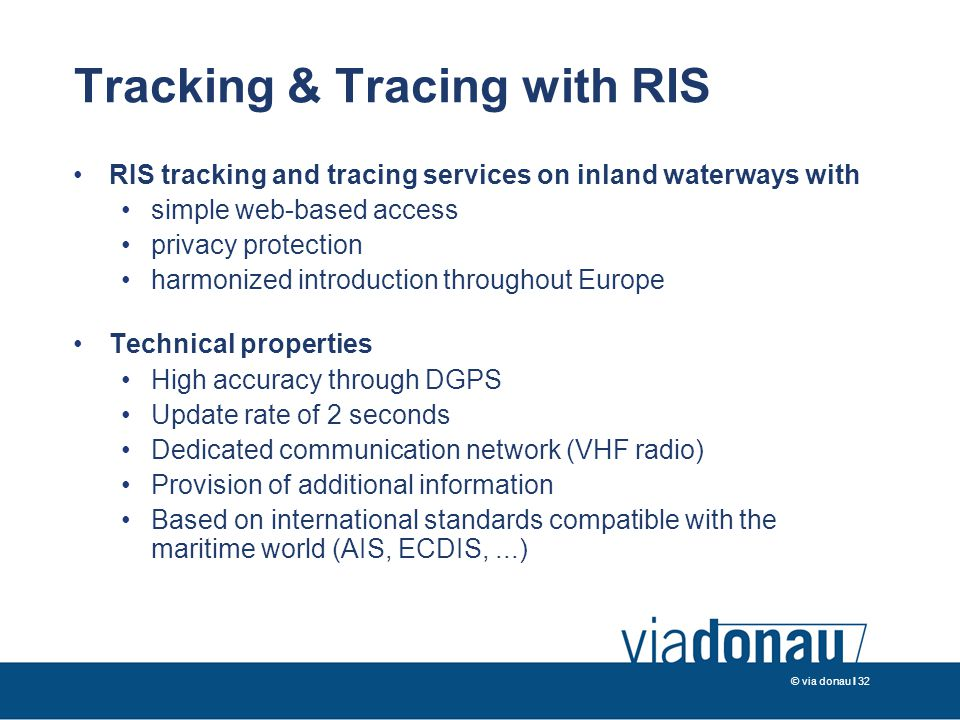 © via donau I 32 Tracking & Tracing with RIS RIS tracking and tracing services on inland waterways with simple web-based access privacy protection harmonized introduction throughout Europe Technical properties High accuracy through DGPS Update rate of 2 seconds Dedicated communication network (VHF radio) Provision of additional information Based on international standards compatible with the maritime world (AIS, ECDIS,...)