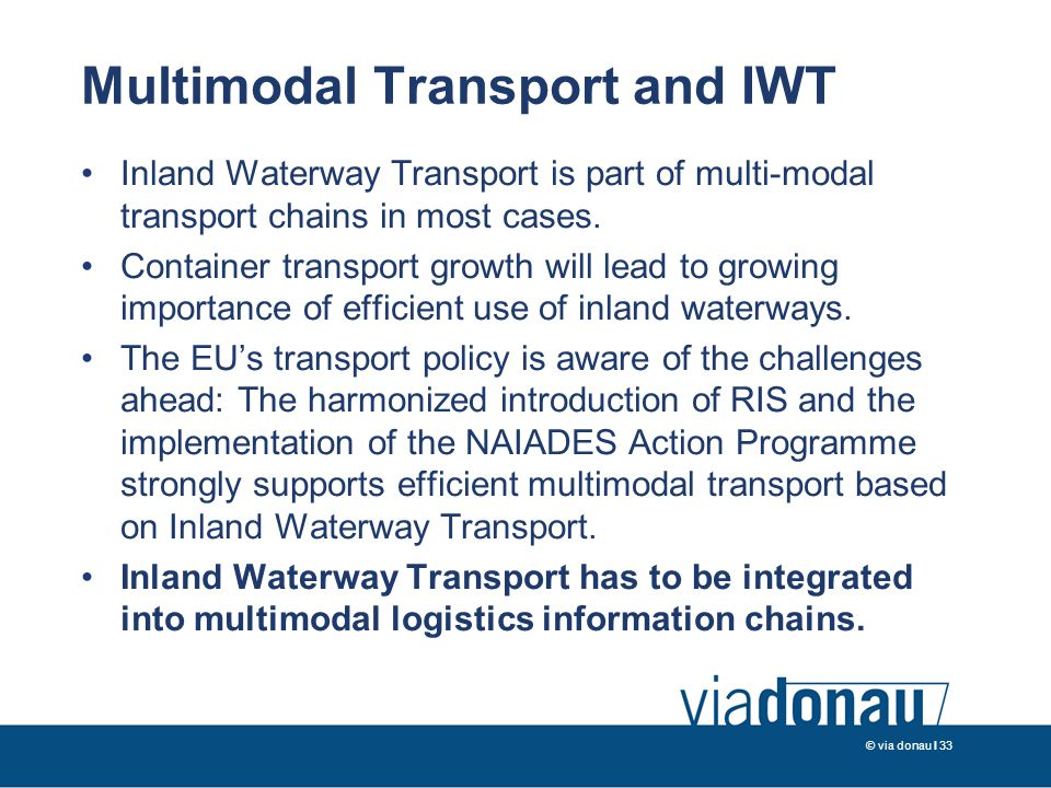 © via donau I 33 Multimodal Transport and IWT Inland Waterway Transport is part of multi-modal transport chains in most cases.