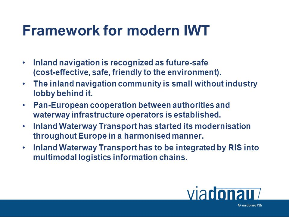 © via donau I 35 Framework for modern IWT Inland navigation is recognized as future-safe (cost-effective, safe, friendly to the environment).